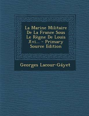 La Marine Militaire de La France Sous Le Regne de Louis XVI... - Primary Source Edition (French, Paperback): Georges...