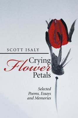 Crying Flower Petals - Selected Poems, Essays and Memories (Paperback): Scott Isaly