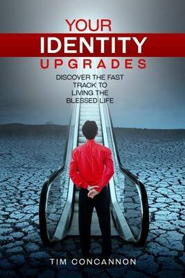 Your Identity Upgrades - Discover the Fast Track to Living the Blessed Life (Paperback): Tim Concannon