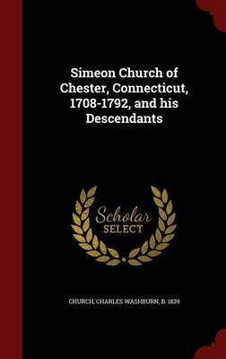 Simeon Church of Chester, Connecticut, 1708-1792, and His Descendants (Hardcover): Charles Washburn Church
