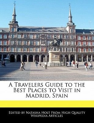 A Travelers Guide to the Best Places to Visit in Madrid, Spain (Paperback): Natasha Holt