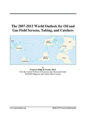 The 2007-2012 World Outlook for Oil and Gas Field Screens, Tubing, and Catchers (Electronic book text): Inc. Icon Group...