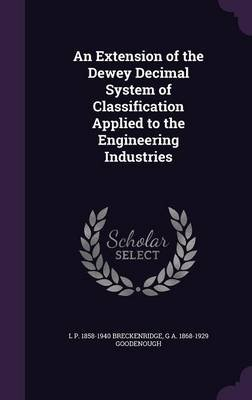 An Extension of the Dewey Decimal System of Classification Applied to the Engineering Industries (Hardcover): L P. 1858-1940...