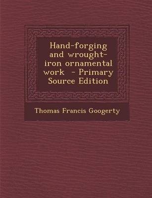 Hand-Forging and Wrought-Iron Ornamental Work (Paperback): Thomas Francis Googerty