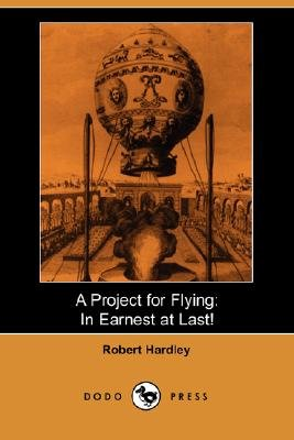 A Project for Flying - In Earnest at Last! (Dodo Press) (Paperback): Robert Hardley