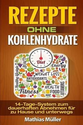Rezepte Ohne Kohlenhydrate - 14-Tage-System Mit 112 Leckeren Rezepten Zum Dauerhaften Abnehmen Fur Zu Hause Und Unterwegs...