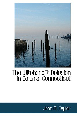 The Witchcraft Delusion in Colonial Connecticut (Hardcover): John M Taylor