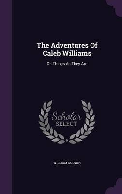 The Adventures of Caleb Williams - Or, Things as They Are (Hardcover): William Godwin