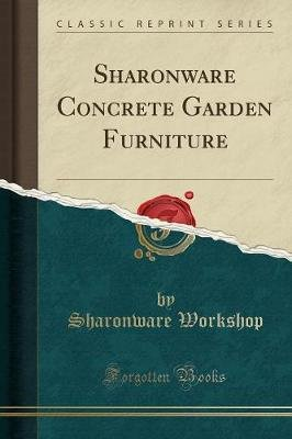 Sharonware Concrete Garden Furniture (Classic Reprint) (Paperback): Sharonware Workshop