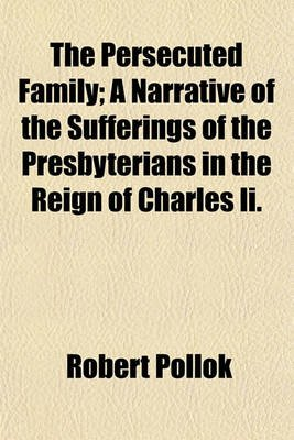 The Persecuted Family; A Narrative of the Sufferings of the Presbyterians in the Reign of Charles II. (Paperback): Robert Pollok