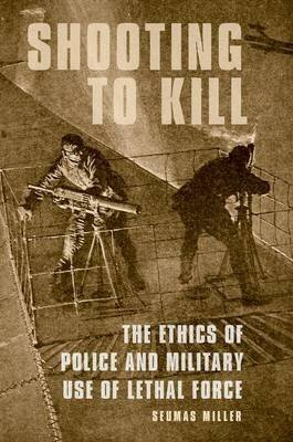 Shooting to Kill - The Ethics of Police and Military Use of Lethal Force (Paperback): Seumas Miller