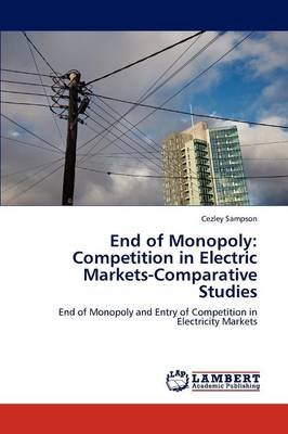 End of Monopoly - Competition in Electric Markets-Comparative Studies (Paperback): Cezley Sampson