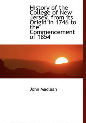 History of the College of New Jersey, from Its Origin in 1746 to the Commencement of 1854 (Hardcover): John Maclean