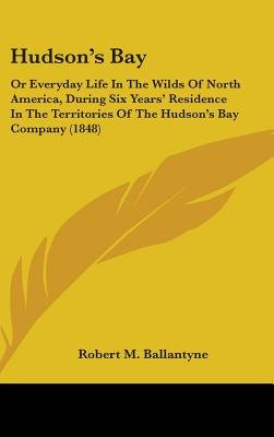 Hudson's Bay - Or Everyday Life In The Wilds Of North America, During Six Years' Residence In The Territories Of The...