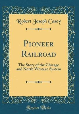 Pioneer Railroad - The Story of the Chicago and North Western System (Classic Reprint) (Hardcover): Robert Joseph Casey