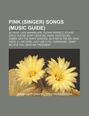 Pink (Singer) Songs (Music Guide) - So What, Lady Marmalade, Fuckin' Perfect, Stupid Girls, Please Don't Leave Me,...