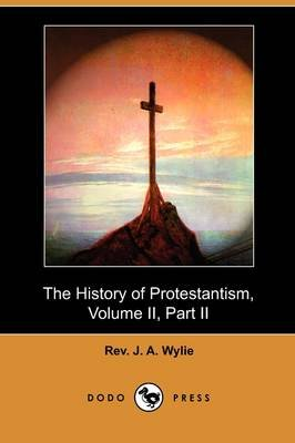 The History of Protestantism, Volume II, Part II (Dodo Press) (Paperback): Rev. J. A. Wylie