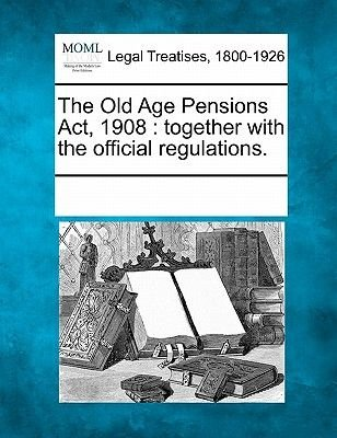The Old Age Pensions ACT, 1908 - Together with the Official Regulations. (Paperback): Multiple Contributors