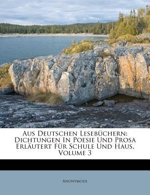 Aus Deutschen Lesebuchern - Dichtungen in Poesie Und Prosa Erlautert Fur Schule Und Haus. (German, Paperback): Anonymous
