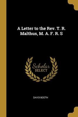 A Letter to the Rev. T. R. Malthus, M. A. F. R. S (Paperback): David Booth