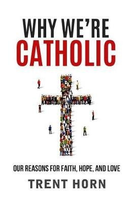 Why We're Catholic - Our Reasons for Faith, Hope, and Love (Paperback): Trent Horn