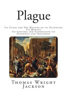 Plague - Its Cause and the Manner of Its Extension-Its Menace-Its Control Snd Suppression-Its Diagnosis and Treatment...