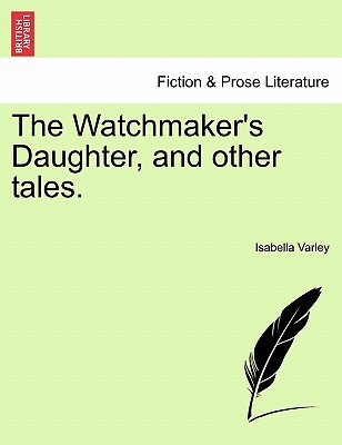 The Watchmaker's Daughter, and Other Tales. (Paperback): Isabella Varley