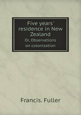 Five Years' Residence in New Zealand Or, Observations on Colonization (Paperback): Francis Fuller
