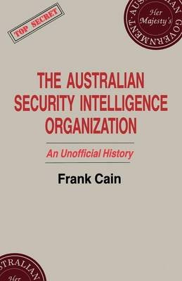 The Australian Security Intelligence Organization - An Unofficial History (Paperback): Frank Cain