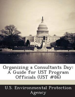Organizing a Consultants Day - A Guide for Ust Program Officials (Ust #86) (Paperback): U.S. Environmental Protection Agency