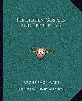 Forbidden Gospels and Epistles, V5 (Paperback): Archbishop Wake