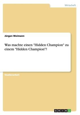 Was Machte Einen Hidden Champion Zu Einem Hidden Champion? (German, Paperback): Jurgen Weimann