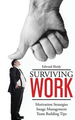 Surviving Work: Become a Leader - Motivation Strategies, Image Management and Team Building Tips from TED Talk Stage Experts...