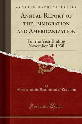 Annual Report of the Immigration and Americanization - For the Year Ending November 30, 1938 (Classic Reprint) (Paperback):...