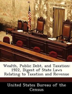 Wealth, Public Debt, and Taxation - 1922, Digest of State Laws Relating to Taxation and Revenue (Paperback): United States...
