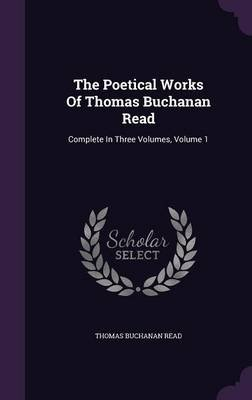 The Poetical Works of Thomas Buchanan Read - Complete in Three Volumes, Volume 1 (Hardcover): Thomas Buchanan Read
