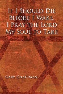 If I Should Die Before I Wake, I Pray the Lord My Soul to Take (Paperback): Gary Chattman