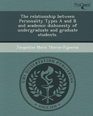 The Relationship Between Personality Types A and B and Academic Dishonesty of Undergraduate and Graduate Students (Paperback):...