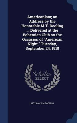 Americanism; An Address by the Honorable M.T. Dooling ... Delivered at the Bohemian Club on the Occasion of American Night,...