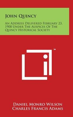 John Quincy - An Address Delivered February 23, 1908 Under the Auspices of the Quincy Historical Society (Hardcover): Daniel...