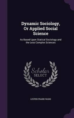 Dynamic Sociology, or Applied Social Science - As Based Upon Statical Sociology and the Less Complex Sciences (Hardcover):...