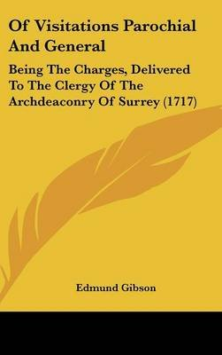 Of Visitations Parochial and General - Being the Charges, Delivered to the Clergy of the Archdeaconry of Surrey (1717)...