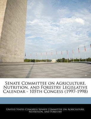 Senate Committee on Agriculture, Nutrition, and Forestry Legislative Calendar - 105th Congess (1997-1998) (Paperback): United...