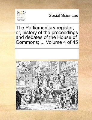 The Parliamentary Register; Or, History of the Proceedings and Debates of the House of Commons; ... Volume 4 of 45 (Paperback):...