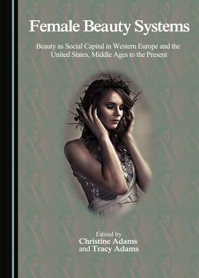 Female Beauty Systems - Beauty as Social Capital in Western Europe and the United States, Middle Ages to the Present...