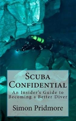 Scuba Confidential - A Insider's Guide to Becoming a Better Diver (Paperback): Simon Pridmore
