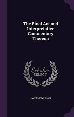 The Final ACT and Interpretative Commentary Thereon (Hardcover): James Brown Scott