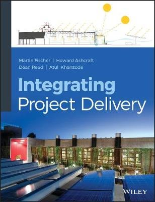 Integrating Project Delivery (Hardcover, New): Martin Fischer, Atul Khanzode, Dean Reed, Howard W. Ashcraft