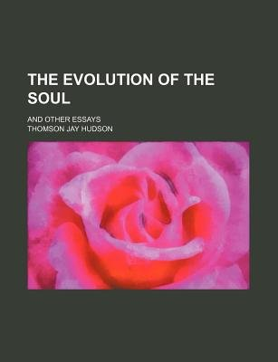 The Evolution of the Soul; And Other Essays (Paperback): Thomson Jay Hudson