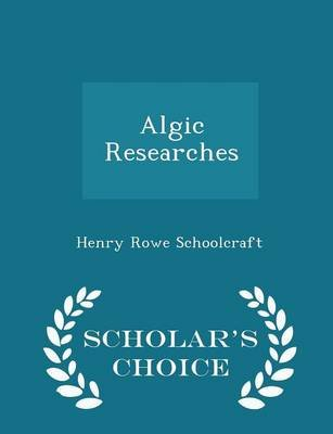 Algic Researches - Scholar's Choice Edition (Paperback): Henry Rowe Schoolcraft
